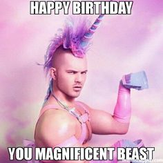 Happy BIRTHDAY You magnificent beast meme - Unicorn MAN