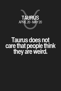 Taurus does not care that people think they are weird. Taurus | Taurus Quotes | Taurus Horoscope | Taurus Zodiac Signs