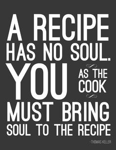 """A recipe has no soul.  You, as the cook, must bring soul to the recipe. "" ~Thomas Keller"