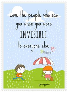 Love the people who saw you when you were invisible to everyone else. <3