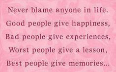 Never blame anyone in life. Good people give happiness, Bad people give experiences, Worst people give a lesson, Best people give memories. - Dante Alighieri