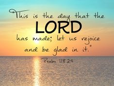 This is the day the Lord has made; Let us rejoice and be glad in it. ~ Psalm 118:24