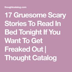 17 Gruesome Scary Stories To Read In Bed Tonight If You Want To Get Freaked Out | Thought Catalog