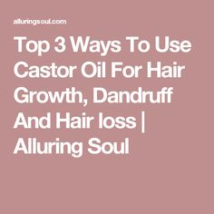 Top 3 Ways To Use Castor Oil For Hair Growth, Dandruff And Hair loss | Alluring Soul