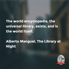 """""""The world encyclopedia, the universal library, exists, and is the world itself.""""—Alberto Manguel, Library at Night"""
