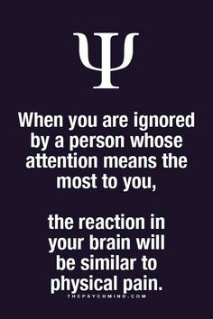 Whenignoredby thatperson whose attentionmeans the most toyou, the reaction in your brain is similar to physical pain. Gøød Mørning Friends!
