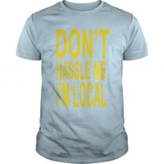 I Love Don't Hassle Me I'm Local T-Shirts