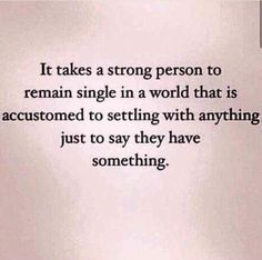 """It takes a strong person to remain single in a world that is accustomed to settling with anything just to say they have something."" person 20 Empowering Quotes That Will Make You Want To Stay Single Now Quotes, Life Quotes Love, Great Quotes, Quotes To Live By, Motivational Quotes, Inspirational Quotes, Lyric Quotes, Movie Quotes, Super Quotes"