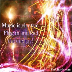Music is electric. Plug in and feel the energy.