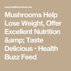 Mushrooms Help Lose Weight, Offer Excellent Nutrition & Taste Delicious • Health Buzz Feed