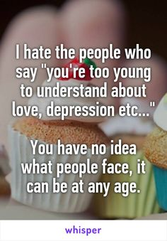 """I hate the people who say """"you're too young to understand about love, depression…"""
