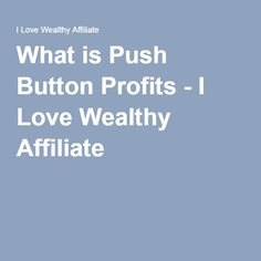 What is Push Button Profits - I Love Wealthy Affiliate