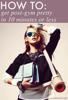 how to get post-gym pretty in 10 minutes or less the whole routine is broken down... totally doable!