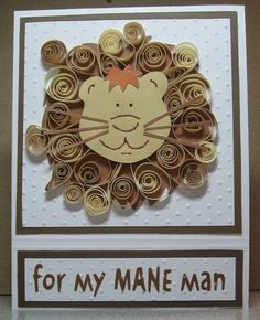 Quilled Lion- For my MANE man card. From cricut.com. Couldn't find the original post on their website though.