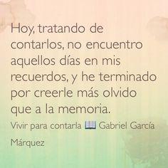 Hoy, tratando de contarlos, no encuentro aquellos días en mis recuerdos, y he terminado por creerle más olvido que a la memoria. Vivir para contarla  Gabriel García Márquez.