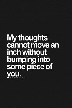 best love quotes - my thoughts cannot move an inch without bumping into some piece of you Best Love Quotes, Quotes To Live By, Favorite Quotes, You And Me Quotes, The Words, Tumblr, Romantic Quotes, Hopeless Romantic, My Guy