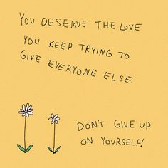 you deserve the love you keep trying to give everyone else don't give up on yourself!