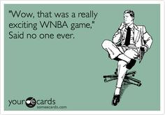 'Wow, that was a really exciting WNBA game,' Said no one ever.