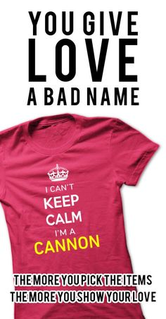 Hi CANNON, you should not keep calm as you are a CANNON, for obvious reasons. Get your T-shirt today and let the world know it.
