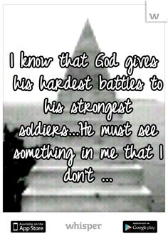 I know that God gives his hardest battles to his strongest soldiers...He must see something in me that I don't ...