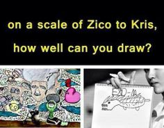 Lol Kris as the 10 (as in really well) and Zico as the 1 (as in really bad) we have to believe him when he thinks that he's a good drawer