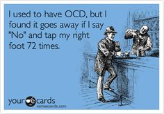I used to have OCD, but I found it goes away if I say 'No' and tap my right foot 72 times.