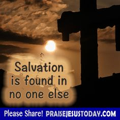 Salvation is found in no one else.
