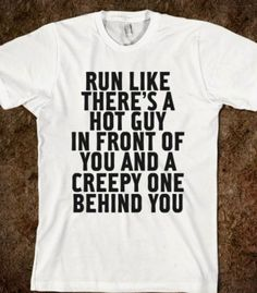 Run like there's a hot guy in front of you and a creepy guy behind you. Lol LOVE IT
