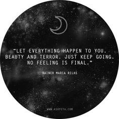 """""""Let everything happen to you. Beauty and terror. Just keep going. No feeling is final"""" - Rainer Maria Rilke Made me think of you mom. Rainer Maria Rilke, Words Quotes, Me Quotes, Motivational Quotes, Inspirational Quotes, Sayings, Rilke Quotes, Rilke Poems, Quotes Bukowski"""