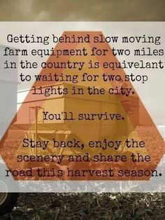Getting behind slow moving farm equipment for two miles in the country is the equivalent to waiting for two stop lights in the city. Stay back, enjoy the scenery and share the road this harvest season. Country Farm, Country Life, Country Girls, Country Living, Farm Quotes, Country Quotes, Beach Quotes, Quotes Quotes, Farm Sayings