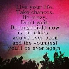Live your life. Take chances. Be crazy. Don't wait. Because right now is the oldest you've been and the youngest you'll be ever again.