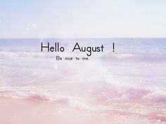 Hello August, Be Nice To Me august hello august august quotes welcome august hello august quotes welcome august quotes