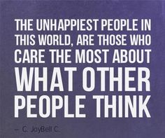 The Unhappiest People In This World, Are Those Who Care The Most About What Other People Think ~ Life Quote