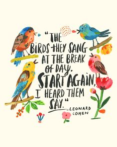 """Print of my Original Gouache and watercolour painting of the beautiful and timely quote by Leonard Cohen """"The birds they sang at the break of day. Start again, I heard them say. Words Quotes, Wise Words, Time Quotes, Break Of Day, Leonard Cohen, Lettering, Typography, Happy Thoughts, Positive Thoughts"""