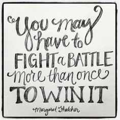 """You may have to fight a battle more than once to win it."" {Margaret Thatcher} Fight the good fight of faith... it's so worth it! The victory is already yours!"