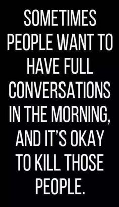 No conversations are happening this early..... back away.....not a morning person