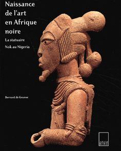 Naissance de l'art en Afrique noire. La statuaire Nok au Nigeria - Bernard De Grunne