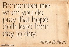 Remember me when you do pray that hope doth lead from day to day. Anne Boleyn