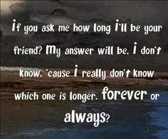 if u ask me how long i'll be ur friend...