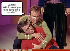 StarTrek: Dammit! Which one of you fools gave him a red shirt?