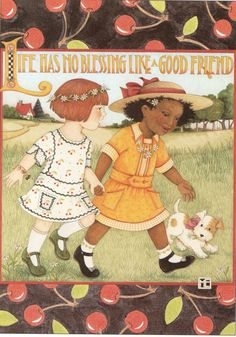 """Life has no blessing like a good friend.""  illustration by Mary Engelbreit"