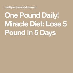 One Pound Daily! Miracle Diet: Lose 5 Pound In 5 Days