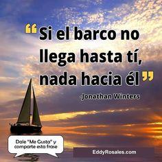 Si el barco no llega hasta ti nada hacia el. www.eddyrosales.com #PersonalBranding