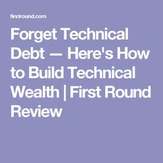Forget Technical Debt — Here's How to Build Technical Wealth Technical Debt, First Round, Wealth, Forget, Coding, Learning, Business, Studying, Teaching