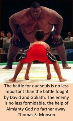 The battle for our souls is no less important than the battle fought by David and Goliath. The enemy is no less formidable, the help of Almighty God no farther away.  Thomas S. Monson