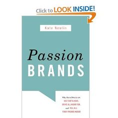 Passion BRANDS -  Why Some Brands Are: Just Gotta Have, Drive All Night For, and Tell All Your Friends About. By: Kate Newlin