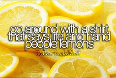 Go around with a shirt that says 'life' and hand people lemons.    this one's for you, @Jessica Wilcox
