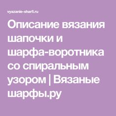 Описание вязания шапочки и шарфа-воротника со спиральным узором   Вязаные шарфы.ру
