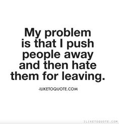 My problem is that I push people away and then hate them for leaving. #quotes