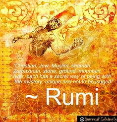 """""""Christian, Jew, Muslim, shaman, Zoroastrian, stone, ground, mountain, river, each has a secret way of being with the mystery, unique and not to be judged"""" ― Rumi"""